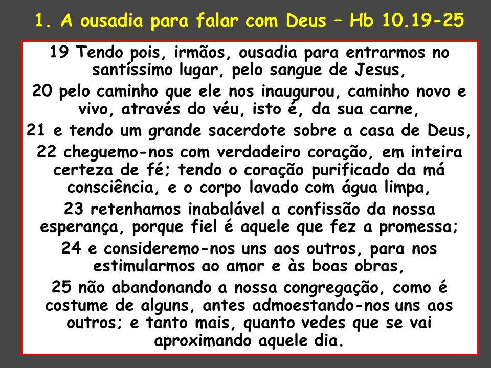 1. A ousadia para falar com Deus – Hb 10.19-25 19 Tendo pois, irmãos, ousadia para entrarmos no santíssimo lugar, pelo sangue de Jesus, 20 pelo caminh