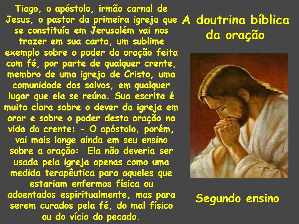 A doutrina bíblica da oração Tiago, o apóstolo, irmão carnal de Jesus, o pastor da primeira igreja que se constituía em Jerusalém vai nos trazer em su