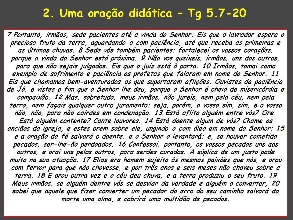 2. Uma oração didática – Tg 5.7-20 7 Portanto, irmãos, sede pacientes até a vinda do Senhor. Eis que o lavrador espera o precioso fruto da terra, agua