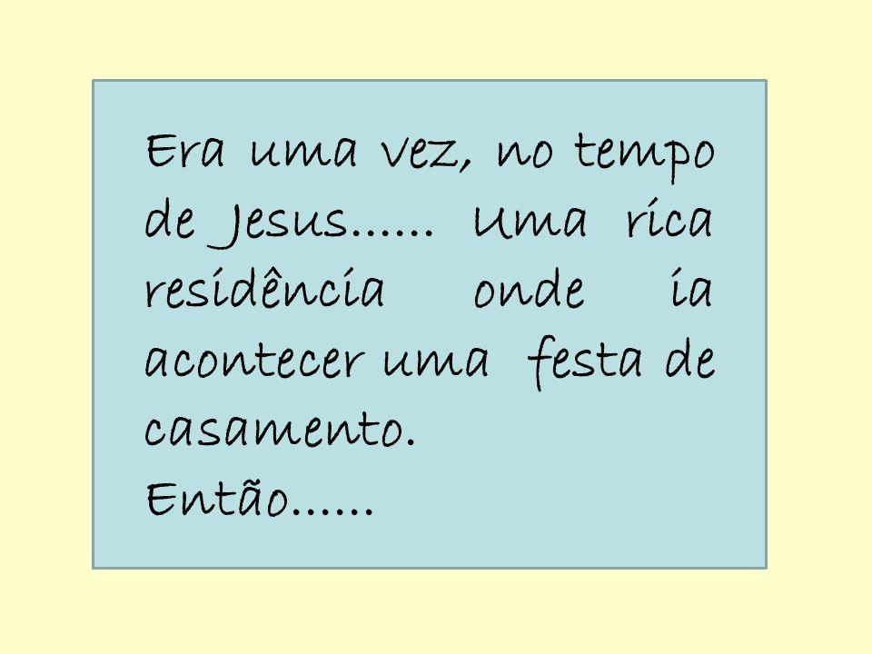 Era uma vez, no tempo de Jesus...... Uma rica residência onde ia acontecer uma festa de casamento. Então......