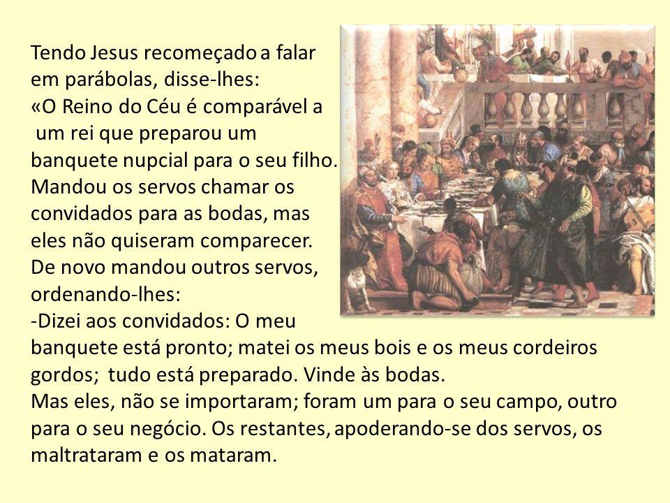 Tendo Jesus recomeçado a falar em parábolas, disse-lhes: «O Reino do Céu é comparável a um rei que preparou um banquete nupcial para o seu filho. Mand