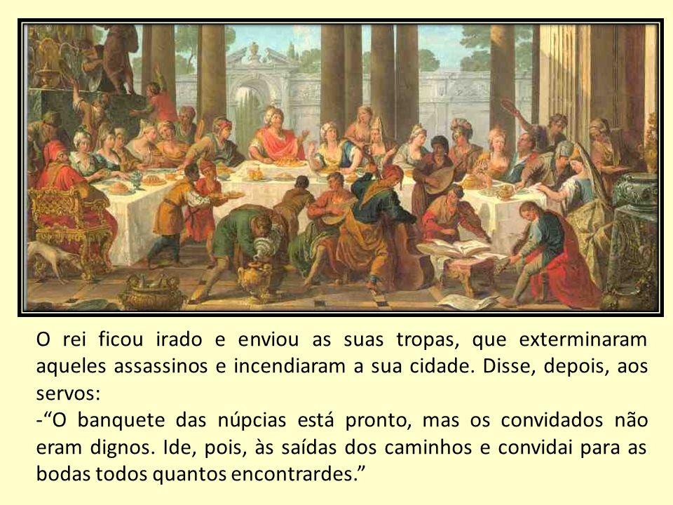 O rei ficou irado e enviou as suas tropas, que exterminaram aqueles assassinos e incendiaram a sua cidade. Disse, depois, aos servos: -O banquete das