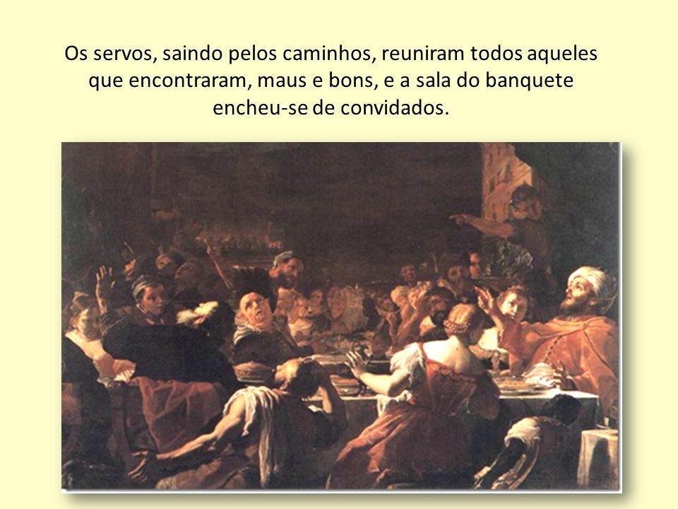 Os servos, saindo pelos caminhos, reuniram todos aqueles que encontraram, maus e bons, e a sala do banquete encheu-se de convidados.