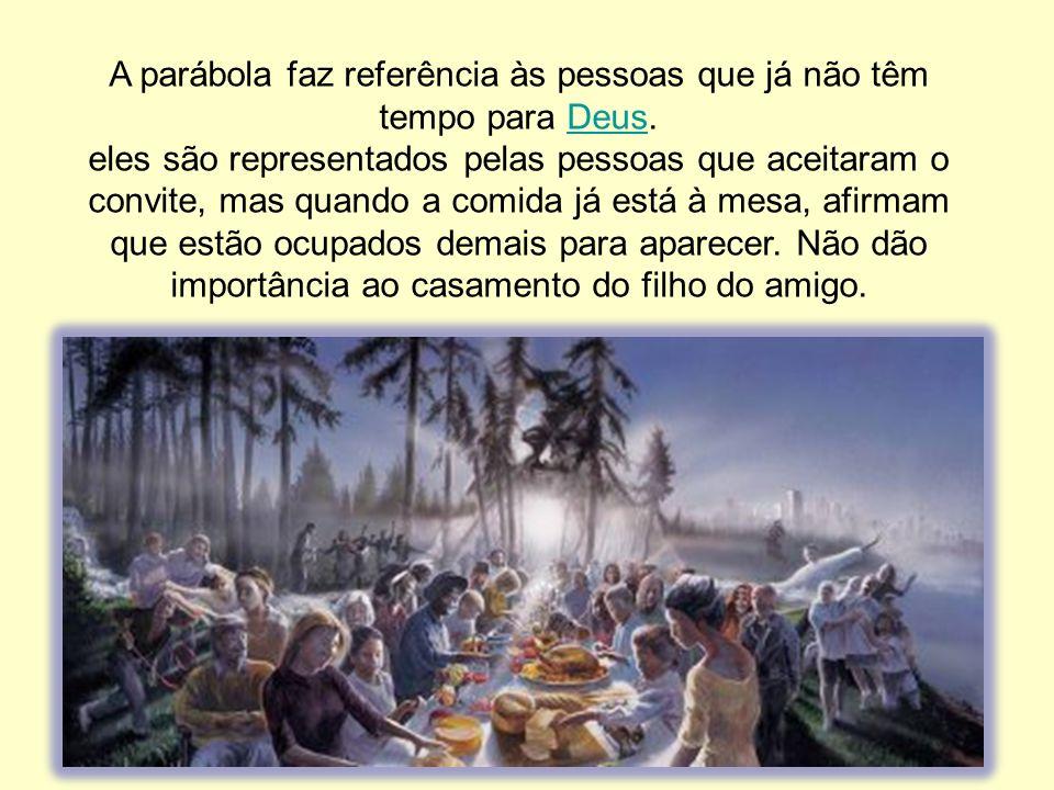 A parábola faz referência às pessoas que já não têm tempo para Deus.Deus eles são representados pelas pessoas que aceitaram o convite, mas quando a co