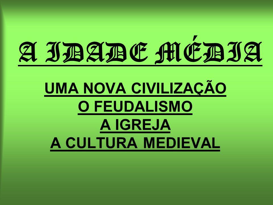 A IDADE MÉDIA UMA NOVA CIVILIZAÇÃO O FEUDALISMO A IGREJA A CULTURA MEDIEVAL