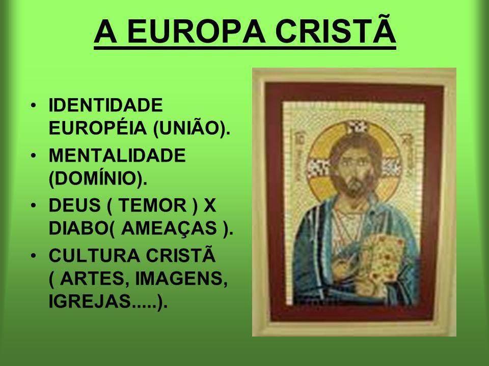 A EUROPA CRISTÃ IDENTIDADE EUROPÉIA (UNIÃO). MENTALIDADE (DOMÍNIO). DEUS ( TEMOR ) X DIABO( AMEAÇAS ). CULTURA CRISTÃ ( ARTES, IMAGENS, IGREJAS.....).