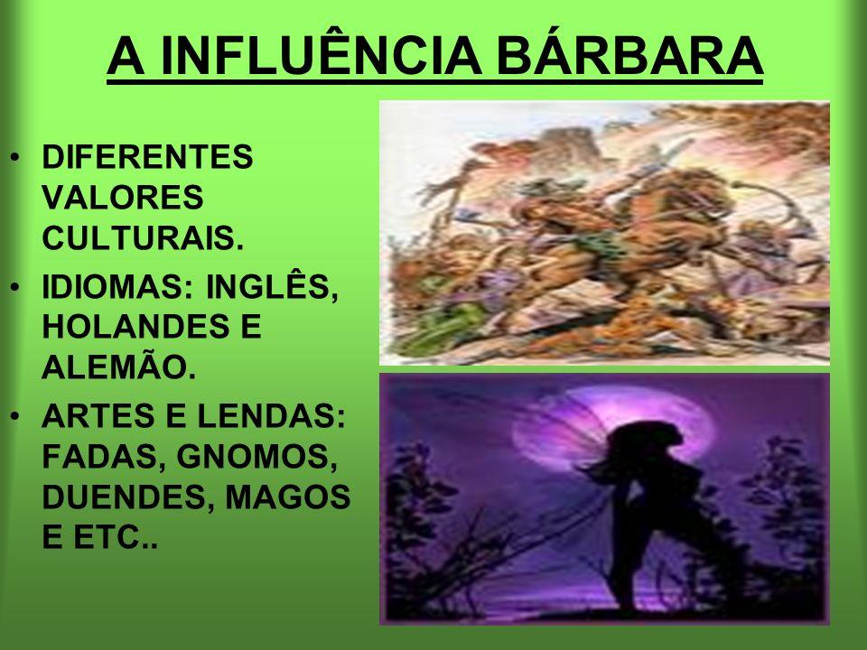 A INFLUÊNCIA BÁRBARA DIFERENTES VALORES CULTURAIS. IDIOMAS: INGLÊS, HOLANDES E ALEMÃO. ARTES E LENDAS: FADAS, GNOMOS, DUENDES, MAGOS E ETC..