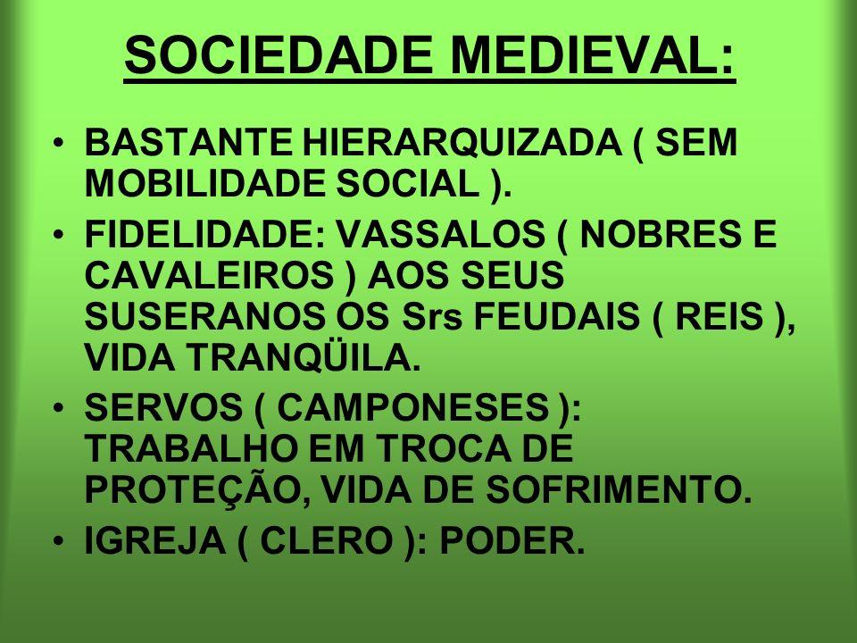 SOCIEDADE MEDIEVAL: BASTANTE HIERARQUIZADA ( SEM MOBILIDADE SOCIAL ). FIDELIDADE: VASSALOS ( NOBRES E CAVALEIROS ) AOS SEUS SUSERANOS OS Srs FEUDAIS (