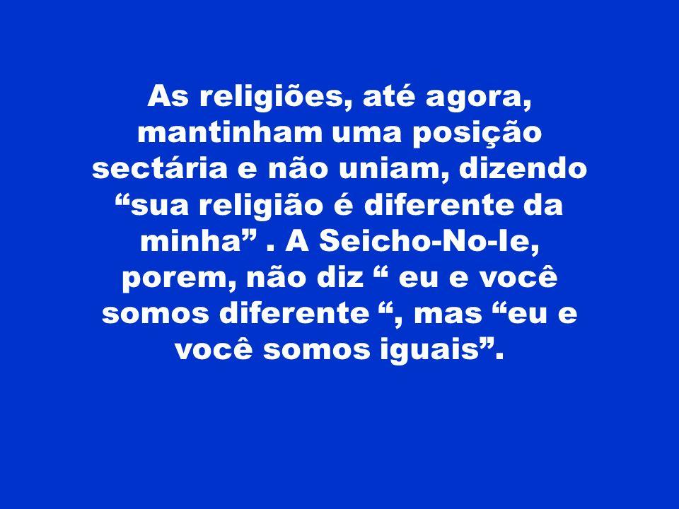 As religiões, até agora, mantinham uma posição sectária e não uniam, dizendo sua religião é diferente da minha. A Seicho-No-Ie, porem, não diz eu e vo