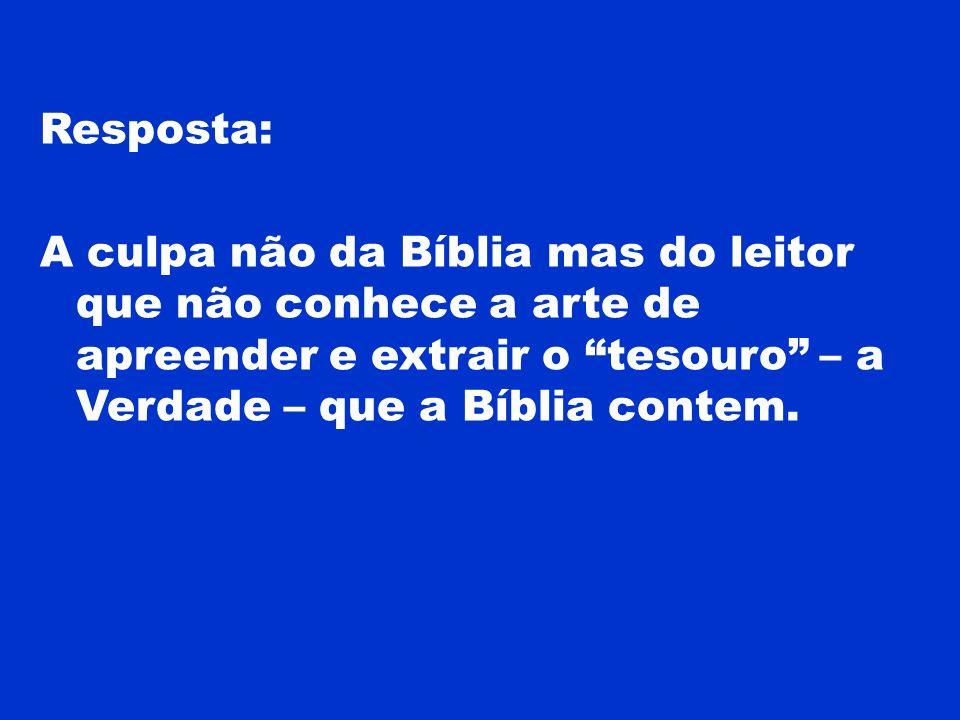 Resposta: A culpa não da Bíblia mas do leitor que não conhece a arte de apreender e extrair o tesouro – a Verdade – que a Bíblia contem.