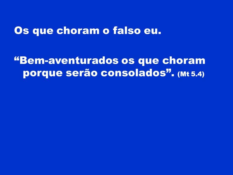 Os que choram o falso eu. Bem-aventurados os que choram porque serão consolados. (Mt 5.4)