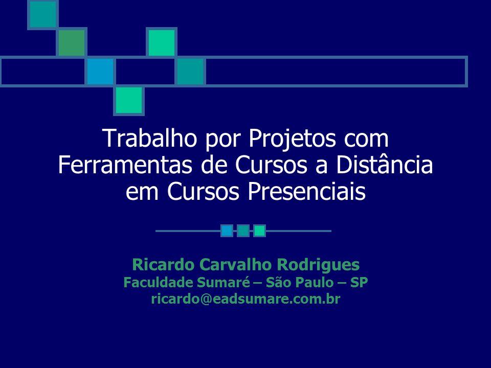 Trabalho por Projetos com Ferramentas de Cursos a Distância em Cursos Presenciais Ricardo Carvalho Rodrigues Faculdade Sumaré – São Paulo – SP ricardo