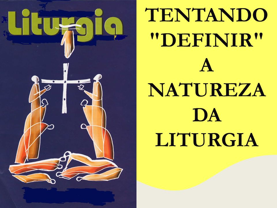TENTANDO DEFINIR A NATUREZA DA LITURGIA