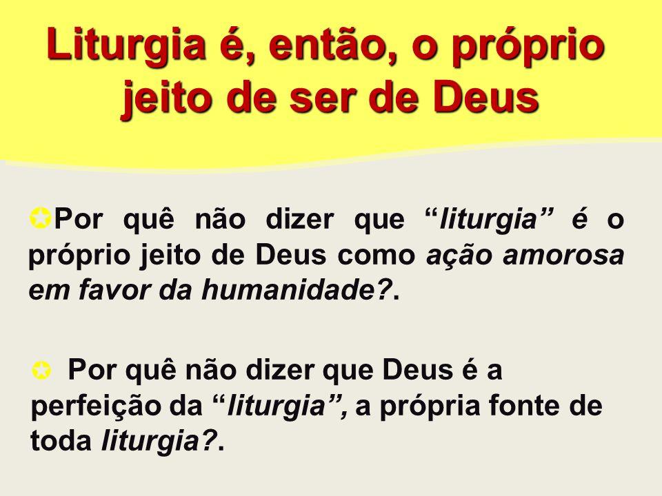 Liturgia é, então, o próprio jeito de ser de Deus Liturgia é, então, o próprio jeito de ser de Deus Por quê não dizer que liturgia é o próprio jeito de Deus como ação amorosa em favor da humanidade?.
