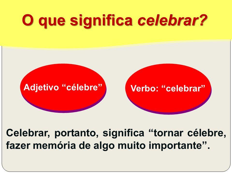 O que significa celebrar? Celebrar, portanto, significa tornar célebre, fazer memória de algo muito importante. Adjetivo célebre Adjetivo célebre Verb