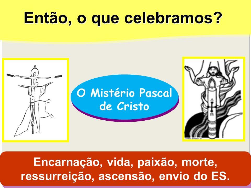 Então, o que celebramos? O Mistério Pascal de Cristo O Mistério Pascal de Cristo Encarnação, vida, paixão, morte, ressurreição, ascensão, envio do ES.