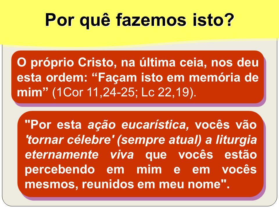 Por quê fazemos isto? O próprio Cristo, na última ceia, nos deu esta ordem: Façam isto em memória de mim (1Cor 11,24-25; Lc 22,19).
