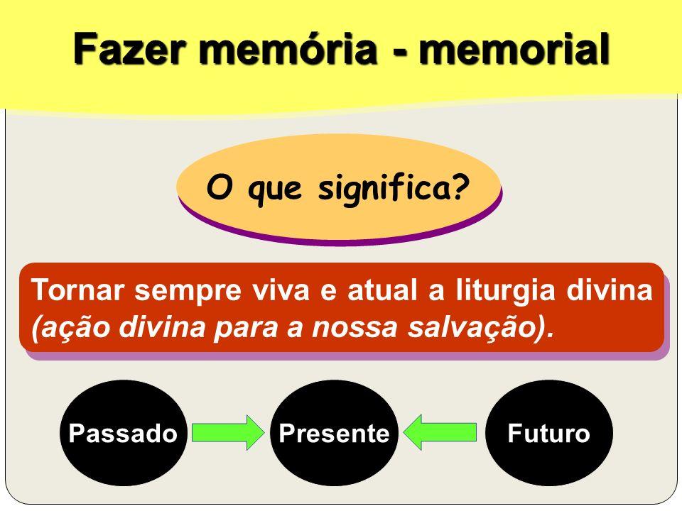 Fazer memória - memorial O que significa? O que significa? Tornar sempre viva e atual a liturgia divina (ação divina para a nossa salvação). Passado P
