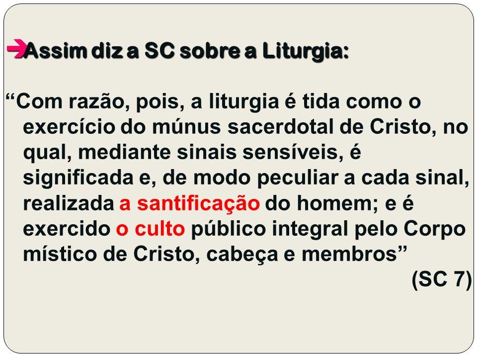 Assim diz a SC sobre a Liturgia: Assim diz a SC sobre a Liturgia: Com razão, pois, a liturgia é tida como o exercício do múnus sacerdotal de Cristo, n