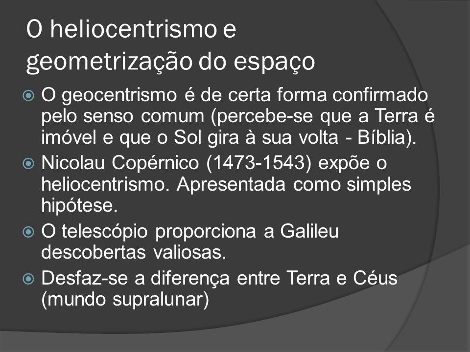 O heliocentrismo e geometrização do espaço O geocentrismo é de certa forma confirmado pelo senso comum (percebe-se que a Terra é imóvel e que o Sol gi