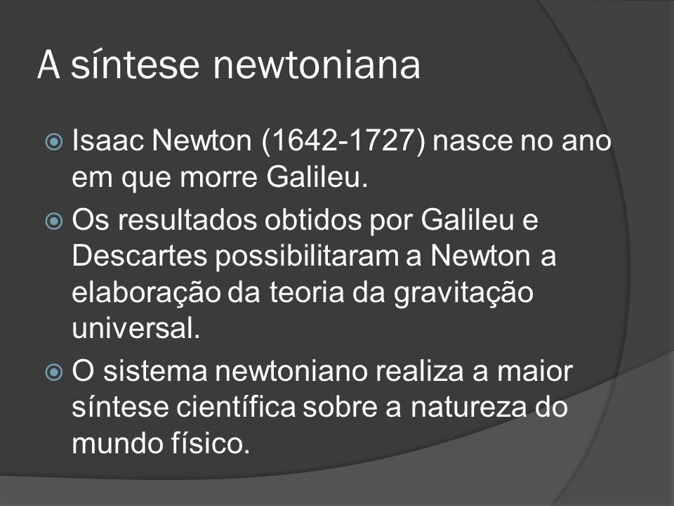 A síntese newtoniana Isaac Newton (1642-1727) nasce no ano em que morre Galileu. Os resultados obtidos por Galileu e Descartes possibilitaram a Newton