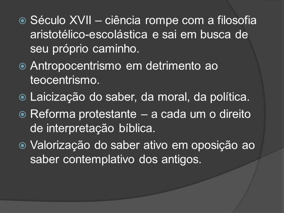 Século XVII – ciência rompe com a filosofia aristotélico-escolástica e sai em busca de seu próprio caminho. Antropocentrismo em detrimento ao teocentr