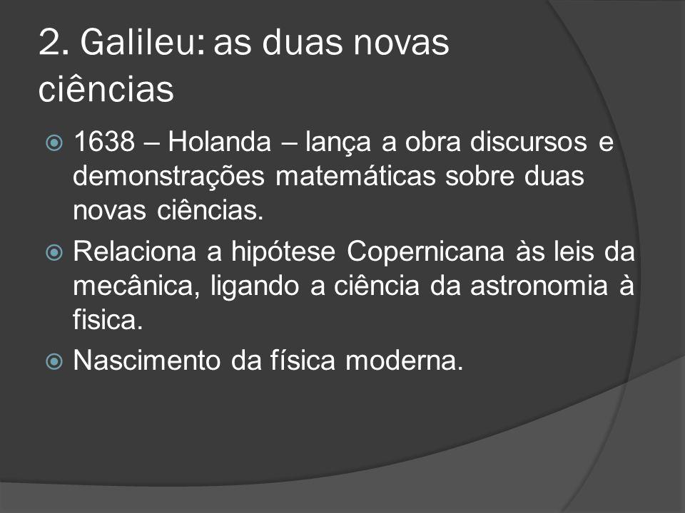 2. Galileu: as duas novas ciências 1638 – Holanda – lança a obra discursos e demonstrações matemáticas sobre duas novas ciências. Relaciona a hipótese