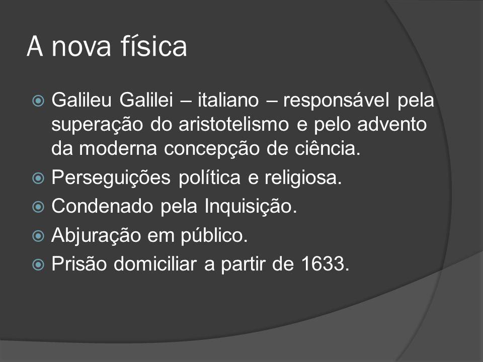 A nova física Galileu Galilei – italiano – responsável pela superação do aristotelismo e pelo advento da moderna concepção de ciência. Perseguições po