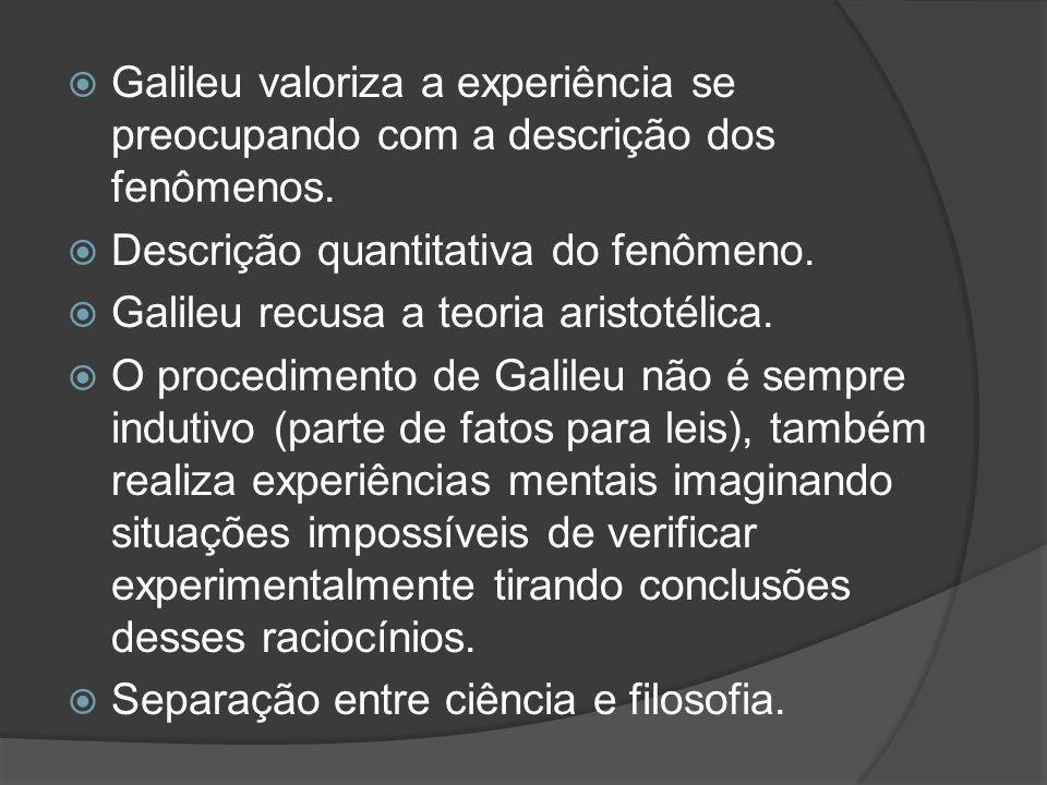 Galileu valoriza a experiência se preocupando com a descrição dos fenômenos. Descrição quantitativa do fenômeno. Galileu recusa a teoria aristotélica.