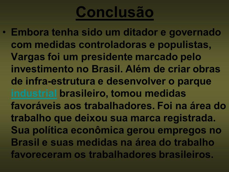 Conclusão Embora tenha sido um ditador e governado com medidas controladoras e populistas, Vargas foi um presidente marcado pelo investimento no Brasi