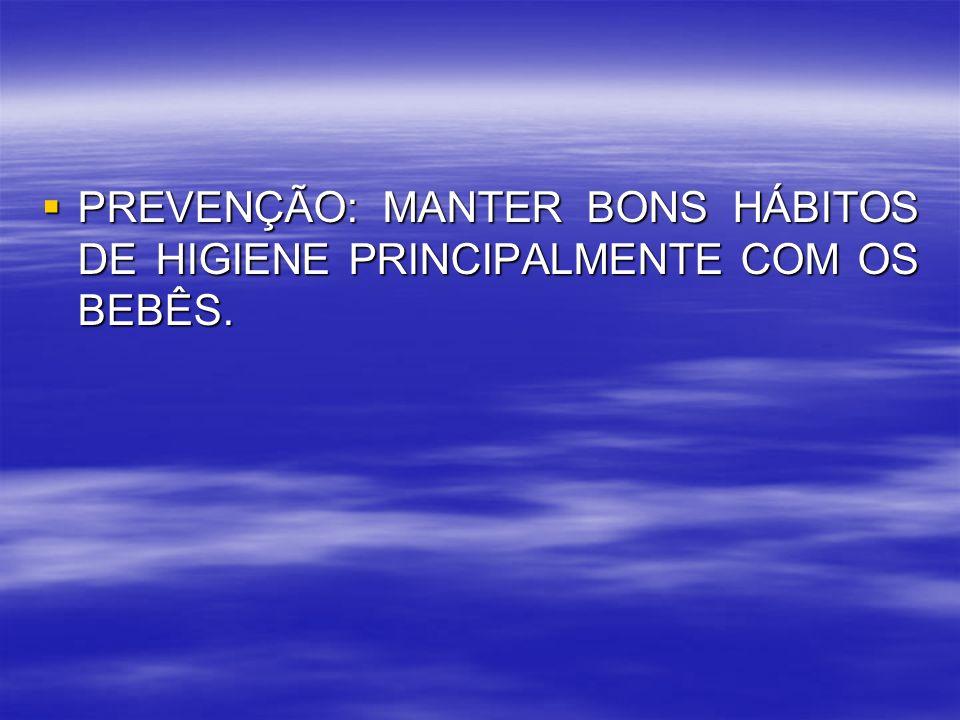 PREVENÇÃO: MANTER BONS HÁBITOS DE HIGIENE PRINCIPALMENTE COM OS BEBÊS. PREVENÇÃO: MANTER BONS HÁBITOS DE HIGIENE PRINCIPALMENTE COM OS BEBÊS.