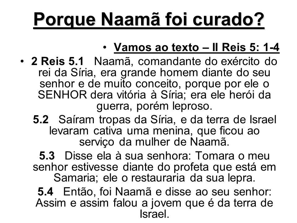 Porque Naamã foi curado? Vamos ao texto – II Reis 5: 1-4 2 Reis 5.1 Naamã, comandante do exército do rei da Síria, era grande homem diante do seu senh