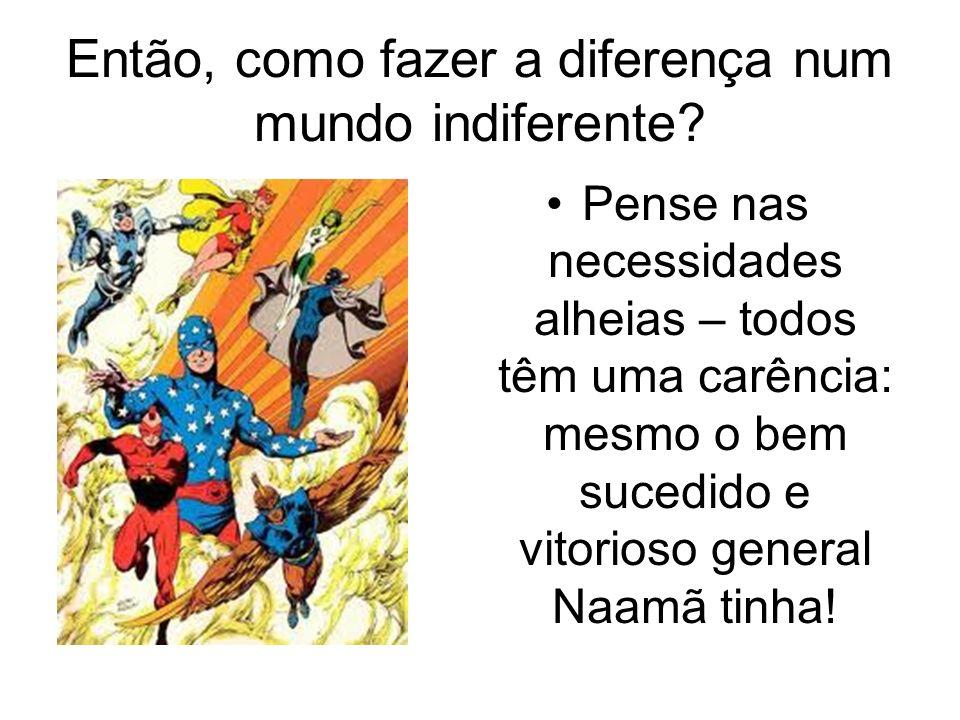 Então, como fazer a diferença num mundo indiferente? Pense nas necessidades alheias – todos têm uma carência: mesmo o bem sucedido e vitorioso general