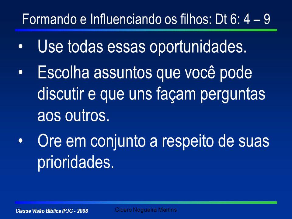 Classe Visão Bíblica IPJG - 2008 Cicero Nogueira Martins Formando e Influenciando os filhos: Dt 6: 4 – 9 Use todas essas oportunidades. Escolha assunt