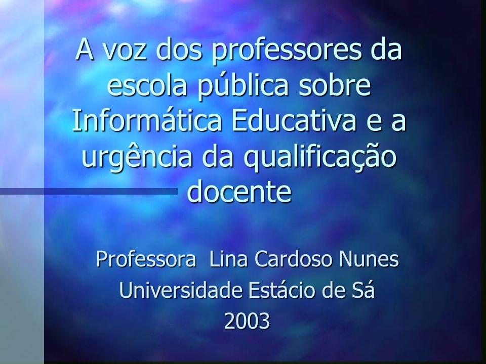 A voz dos professores da escola pública sobre Informática Educativa e a urgência da qualificação docente Professora Lina Cardoso Nunes Universidade Es