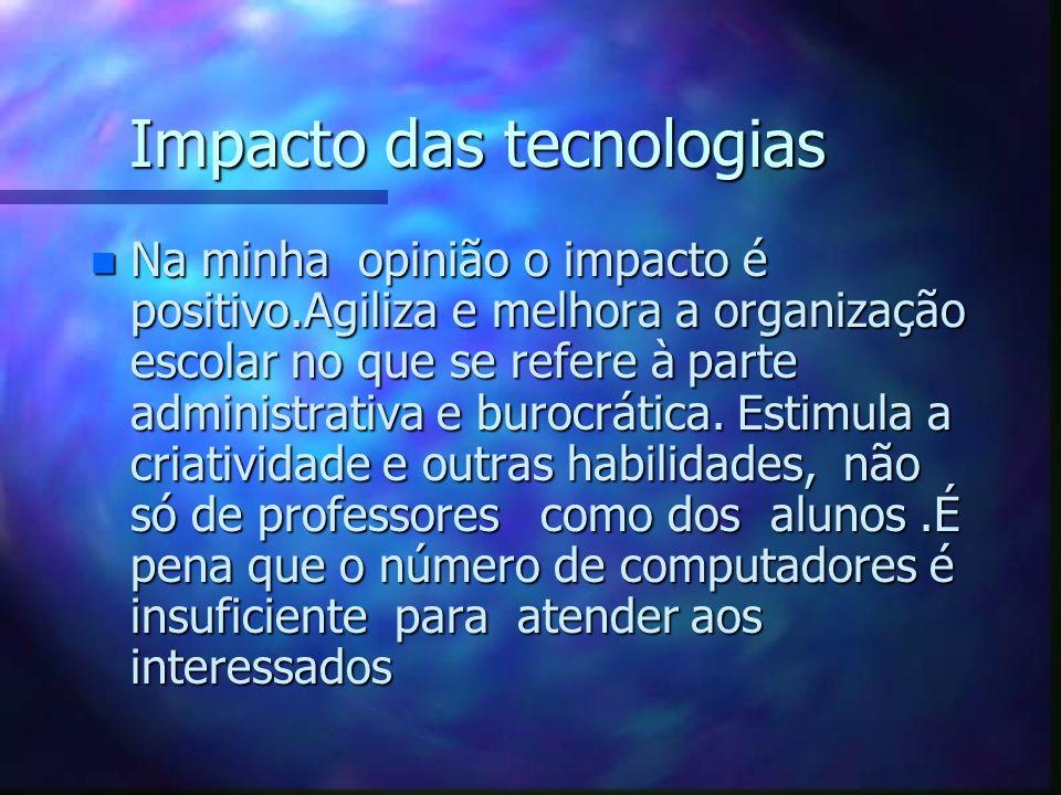 Impacto das tecnologias n Na minha opinião o impacto é positivo.Agiliza e melhora a organização escolar no que se refere à parte administrativa e buro