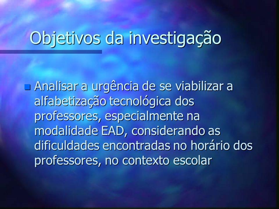 Objetivos da investigação n Analisar a urgência de se viabilizar a alfabetização tecnológica dos professores, especialmente na modalidade EAD, conside
