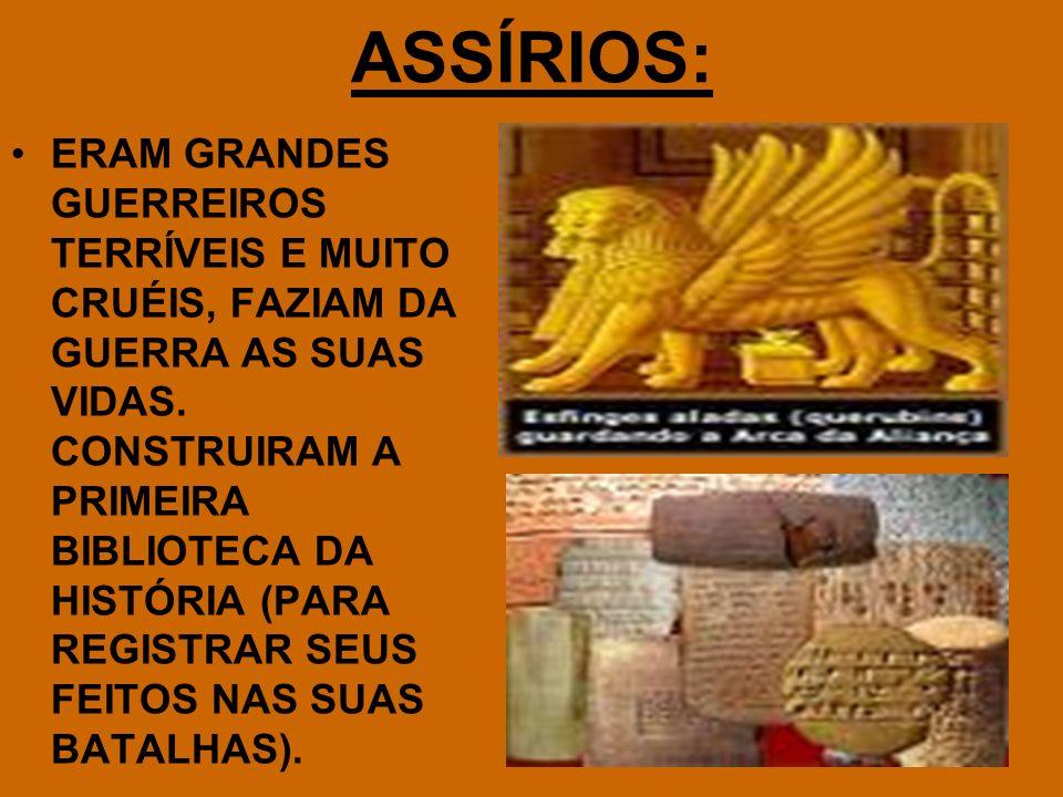 ASSÍRIOS: ERAM GRANDES GUERREIROS TERRÍVEIS E MUITO CRUÉIS, FAZIAM DA GUERRA AS SUAS VIDAS. CONSTRUIRAM A PRIMEIRA BIBLIOTECA DA HISTÓRIA (PARA REGIST