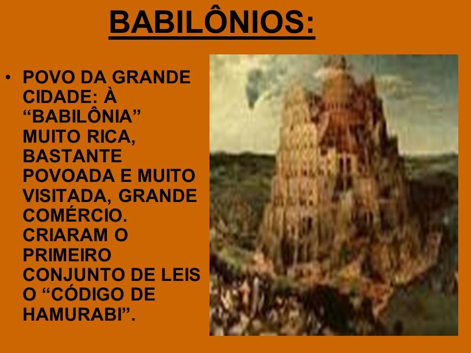 BABILÔNIOS: POVO DA GRANDE CIDADE: À BABILÔNIA MUITO RICA, BASTANTE POVOADA E MUITO VISITADA, GRANDE COMÉRCIO. CRIARAM O PRIMEIRO CONJUNTO DE LEIS O C