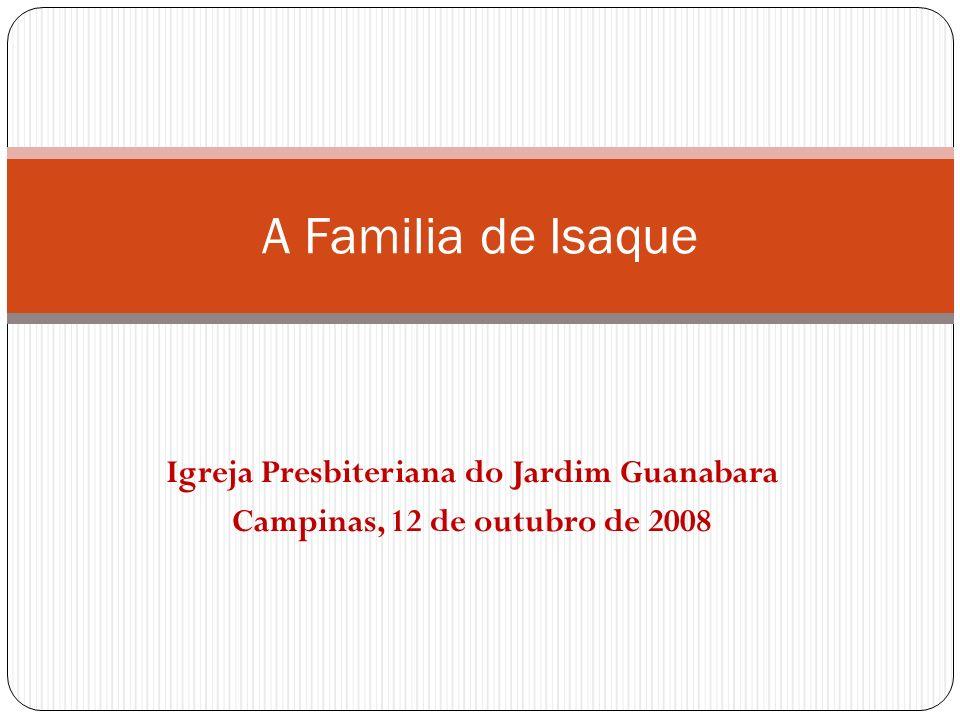 Igreja Presbiteriana do Jardim Guanabara Campinas, 12 de outubro de 2008 A Familia de Isaque