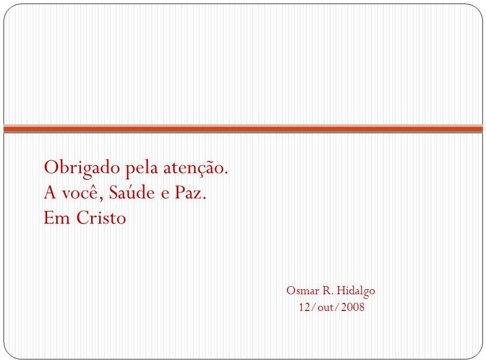 Obrigado pela atenção. A você, Saúde e Paz. Em Cristo Osmar R. Hidalgo 12/out/2008