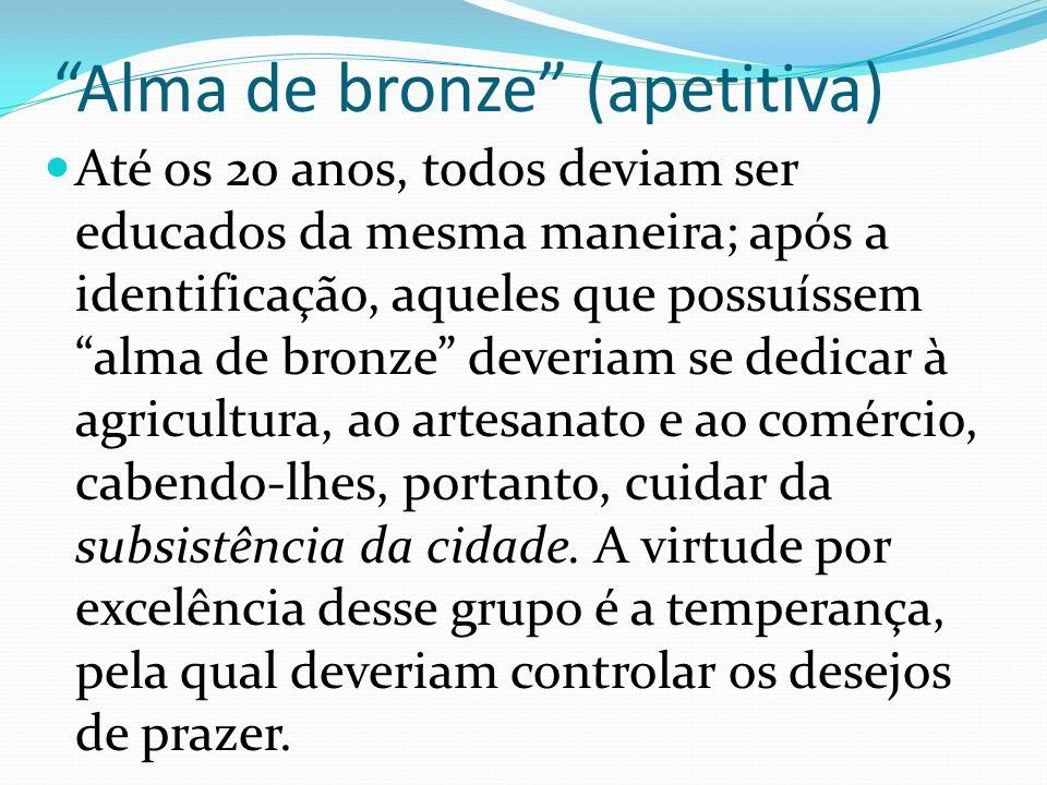 Alma de bronze (apetitiva) Até os 20 anos, todos deviam ser educados da mesma maneira; após a identificação, aqueles que possuíssem alma de bronze dev
