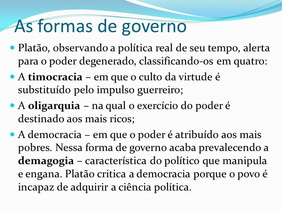 As formas de governo Platão, observando a política real de seu tempo, alerta para o poder degenerado, classificando-os em quatro: A timocracia – em qu