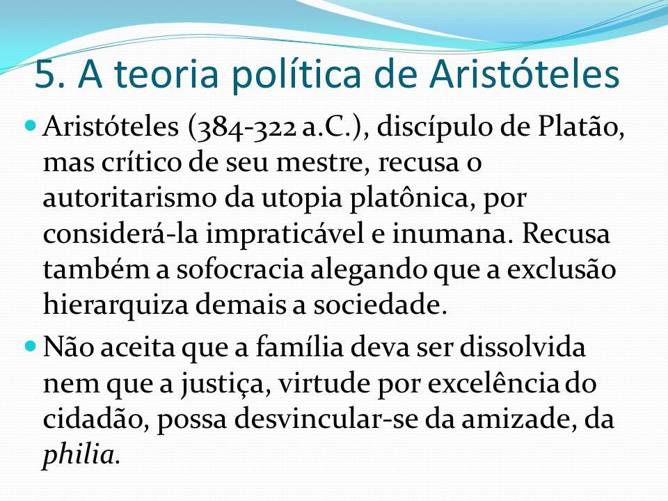 5. A teoria política de Aristóteles Aristóteles (384-322 a.C.), discípulo de Platão, mas crítico de seu mestre, recusa o autoritarismo da utopia platô