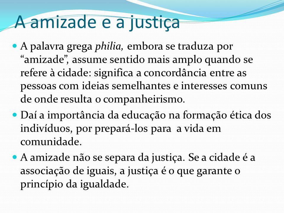 A amizade e a justiça A palavra grega philia, embora se traduza por amizade, assume sentido mais amplo quando se refere à cidade: significa a concordâ