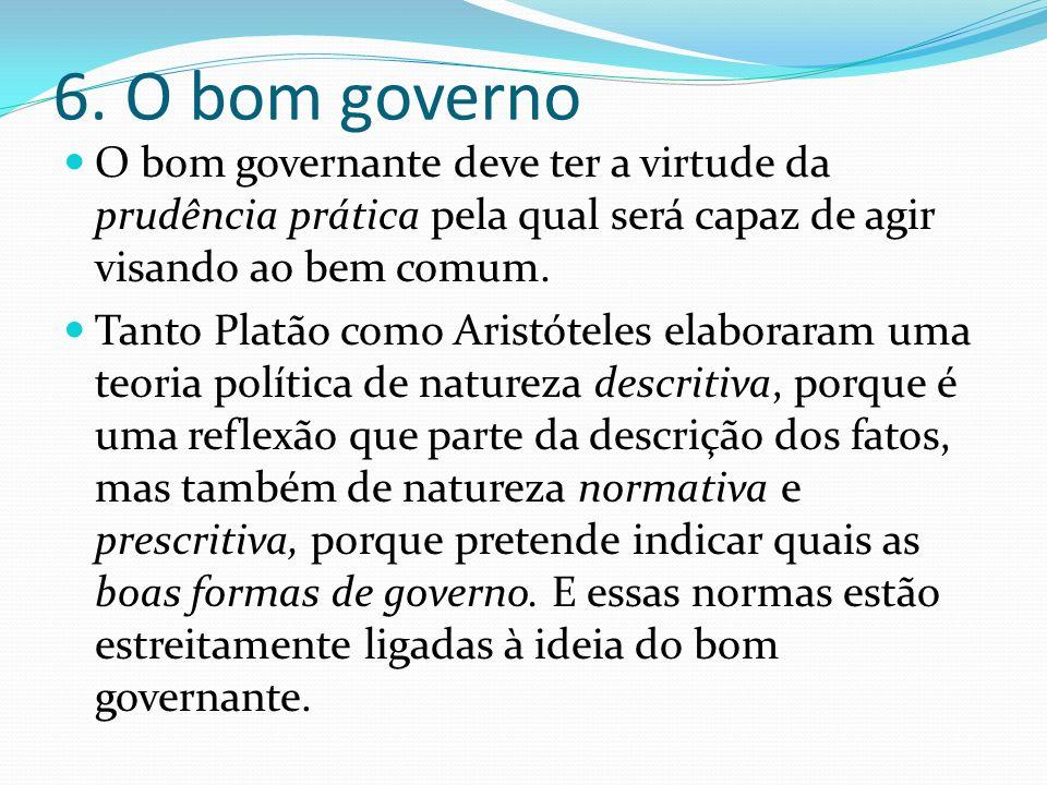 6. O bom governo O bom governante deve ter a virtude da prudência prática pela qual será capaz de agir visando ao bem comum. Tanto Platão como Aristót