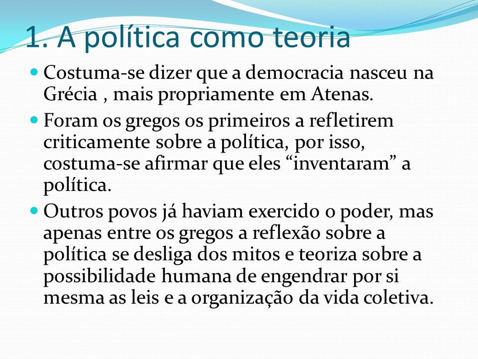 1. A política como teoria Costuma-se dizer que a democracia nasceu na Grécia, mais propriamente em Atenas. Foram os gregos os primeiros a refletirem c