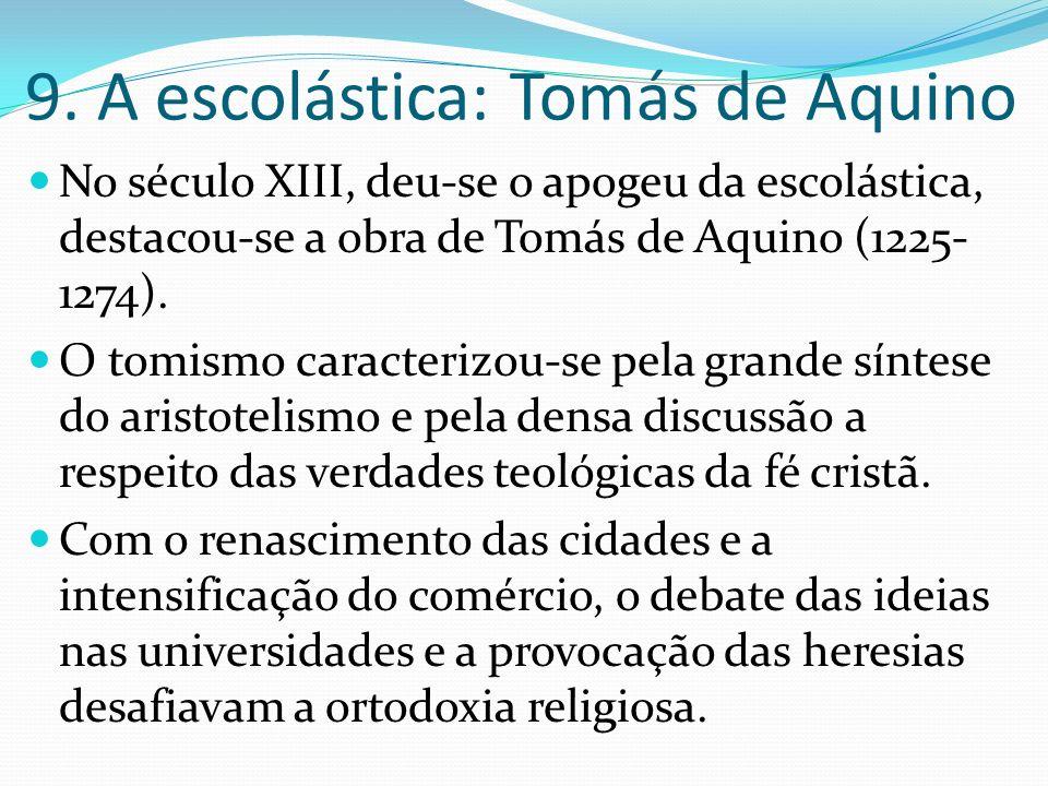 9. A escolástica: Tomás de Aquino No século XIII, deu-se o apogeu da escolástica, destacou-se a obra de Tomás de Aquino (1225- 1274). O tomismo caract