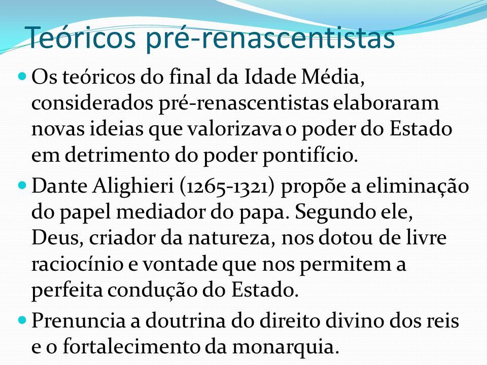 Teóricos pré-renascentistas Os teóricos do final da Idade Média, considerados pré-renascentistas elaboraram novas ideias que valorizava o poder do Est