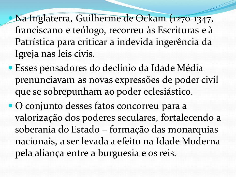 Na Inglaterra, Guilherme de Ockam (1270-1347, franciscano e teólogo, recorreu às Escrituras e à Patrística para criticar a indevida ingerência da Igre